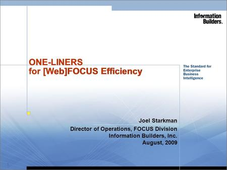 1 ONE-LINERS for [Web]FOCUS Efficiency Joel Starkman Director of Operations, FOCUS Division Information Builders, Inc. August, 2009 When Printing Handouts.