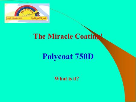 The Miracle Coating! Polycoat 750D What is it?. Polycoat 750D is a pure sprayed, plural component elastomer. It provides a flexible, resilient, tough,