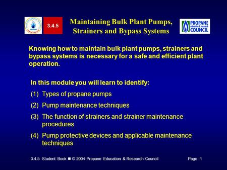 3.4.5 Student Book © 2004 Propane Education & Research CouncilPage 1 3.4.5 Maintaining Bulk Plant Pumps, Strainers and Bypass Systems Knowing how to maintain.