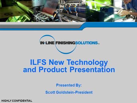 0 HIGHLY CONFIDENTIAL ILFS New Technology and Product Presentation Presented By: Scott Goldstein-President.