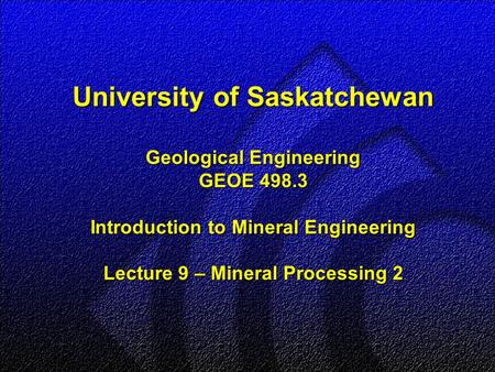 University of Saskatchewan Geological Engineering GEOE 498.3 Introduction to Mineral Engineering Lecture 9 – Mineral Processing 2.
