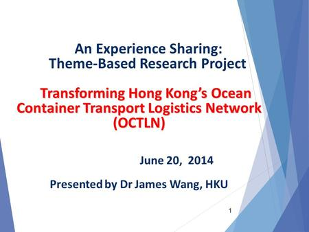 Transforming Hong Kong's Ocean Container Transport Logistics Network (OCTLN) An Experience Sharing: Theme-Based Research Project Transforming Hong Kong's.