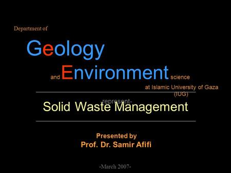 Solid Waste Management Department of Geology and Environment science at Islamic University of Gaza (IUG) - represent- -March 2007- Presented by Prof. Dr.