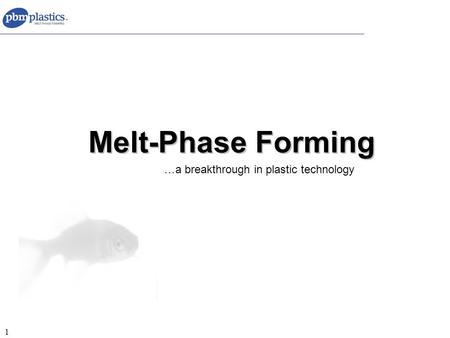 1 Melt-Phase Forming …a breakthrough in plastic technology.