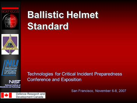 Ballistic Helmet Standard Technologies for Critical Incident Preparedness Conference and Exposition San Francisco, November 6-8, 2007.