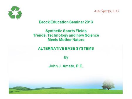 JJA Sports, LLC Brock Education Seminar 2013 Synthetic Sports Fields Trends, Technology and how Science Meets Mother Nature ALTERNATIVE BASE SYSTEMS by.