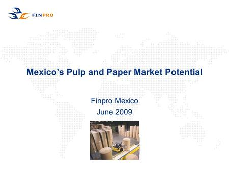 Mexico's Pulp and Paper Market Potential Finpro Mexico June 2009.