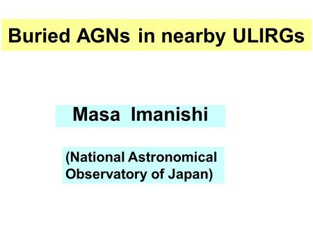 Buried AGNs in nearby ULIRGs Masa Imanishi (National Astronomical Observatory of Japan)