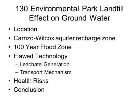 130 Environmental Park Landfill Effect on Ground Water Location Carrizo-Wilcox aquifer recharge zone 100 Year Flood Zone Flawed Technology –Leachate Generation.