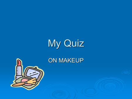 My Quiz ON MAKEUP. How to play You have some questions to answer you have three answers two wrong one right. You have some questions to answer you have.