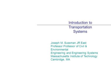 Introduction to Transportation Systems Joseph M. Sussman JR East Professor Professor of Civil & Environmental Engineering and Engineering Systems Massachusetts.