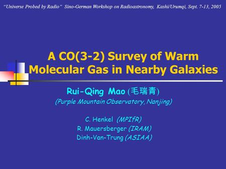 A CO(3-2) Survey of Warm Molecular Gas in Nearby Galaxies Rui-Qing Mao ( 毛瑞青 ) (Purple Mountain Observatory, Nanjing) C. Henkel (MPIfR) R. Mauersberger.