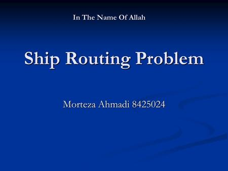 Ship Routing Problem Morteza Ahmadi 8425024 In The Name Of Allah.