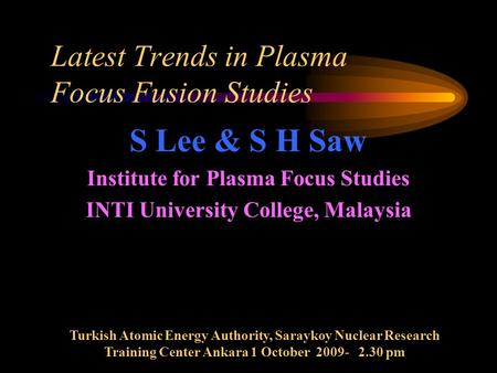 Latest Trends in Plasma Focus Fusion Studies S Lee & S H Saw Institute for Plasma Focus Studies INTI University College, Malaysia Turkish Atomic Energy.