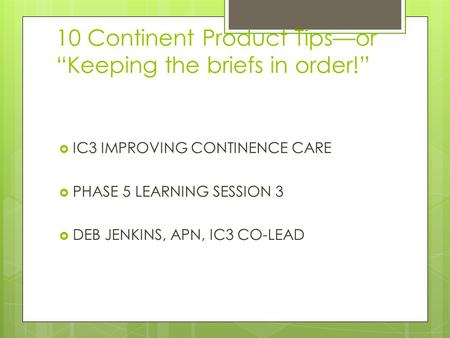 "10 Continent Product Tips—or ""Keeping the briefs in order!""  IC3 IMPROVING CONTINENCE CARE  PHASE 5 LEARNING SESSION 3  DEB JENKINS, APN, IC3 CO-LEAD."