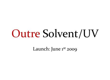 Outre Solvent/UV Launch: June 1 st 2009. Outre Solvent/UV Strategy Banners – June 1 st Eco Friendly – 2009 Adhesive – 2009 Fabric – 2009 Rigid – 2009.