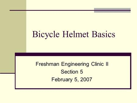 Bicycle Helmet Basics Freshman Engineering Clinic II Section 5 February 5, 2007.