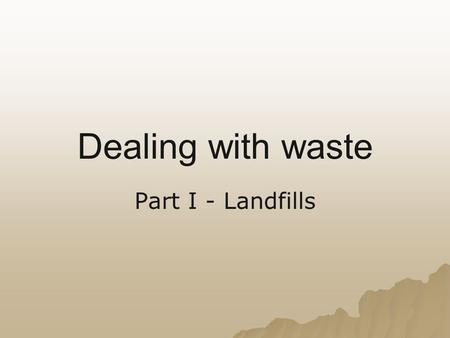 Dealing with waste Part I - Landfills. D18 Explain the short- and long-term impacts of landfills and incineration of waste materials on the quality of.