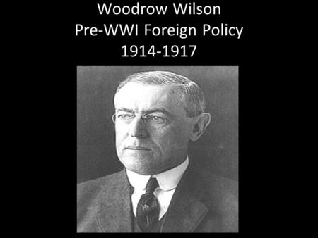 Woodrow Wilson Pre-WWI Foreign Policy