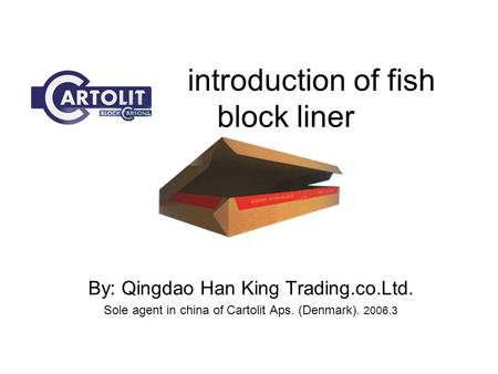 Introduction of fish block liner By: Qingdao Han King Trading.co.Ltd. Sole agent in china of Cartolit Aps. (Denmark). 2006.3.