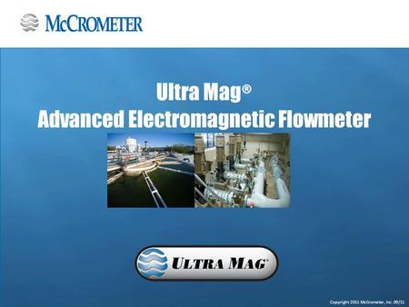 Copyright 2011 McCrometer, Inc. 09/11 Ultra Mag ® Advanced Electromagnetic Flowmeter.