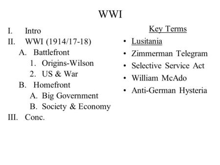 WWI I.Intro II.WWI (1914/17-18) A.Battlefront 1.Origins-Wilson 2.US & War B.Homefront A.Big Government B.Society & Economy III.Conc. Key Terms Lusitania.