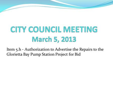 Item 5.h - Authorization to Advertise the Repairs to the Glorietta Bay Pump Station Project for Bid.