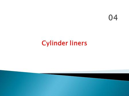 Cylinder liners.  Basically the cylinder liner is a hollow cylindrical shell which acts as the enclosure in which the combustion takes place. 