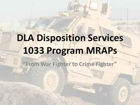 "DLA Disposition Services 1033 Program MRAPs ""From War Fighter to Crime Fighter"" 1."
