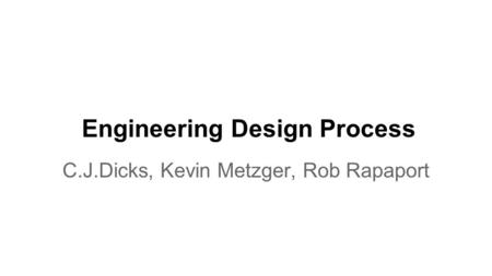 Engineering Design Process C.J.Dicks, Kevin Metzger, Rob Rapaport.
