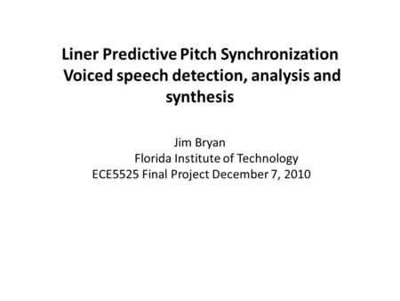 Liner Predictive Pitch Synchronization Voiced speech detection, analysis and synthesis Jim Bryan Florida Institute of Technology ECE5525 Final Project.