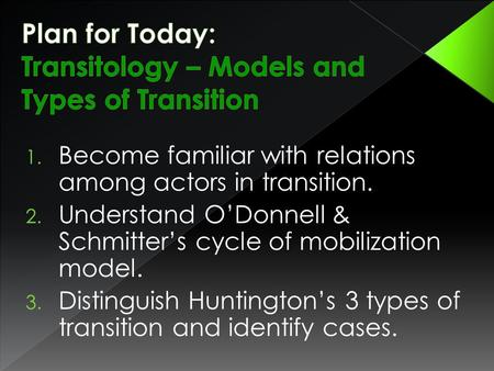 1. Become familiar with relations among actors in transition. 2. Understand O'Donnell & Schmitter's cycle of mobilization model. 3. Distinguish Huntington's.