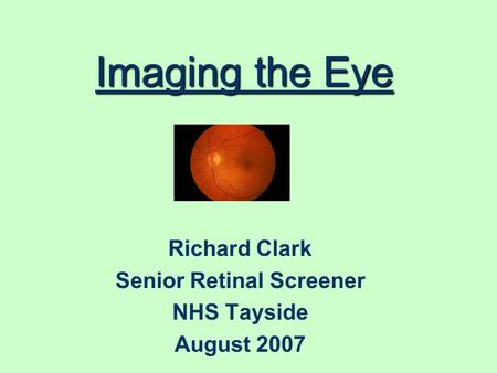 Imaging the Eye Richard Clark Senior Retinal Screener NHS Tayside August 2007.