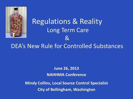Regulations & Reality Long Term Care & DEA's New Rule for Controlled Substances June 26, 2013 NAHHMA Conference Mindy Collins, Local Source Control Specialist.
