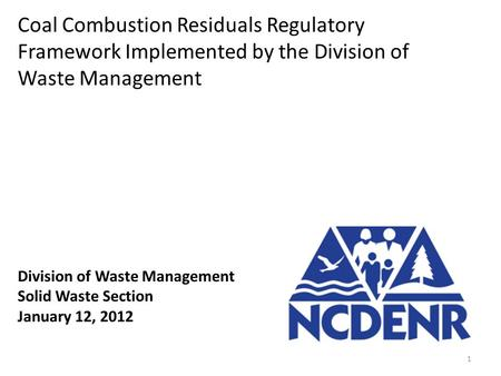 Division of Waste Management Solid Waste Section January 12, 2012 Coal Combustion Residuals Regulatory Framework Implemented by the Division of Waste Management.