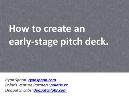 How to create an early-stage pitch deck. Ryan Spoon: ryanspoon.com Polaris Venture Partners: polaris.vc Dogpatch Labs: dogpatchlabs.comryanspoon.compolaris.vcdogpatchlabs.com.
