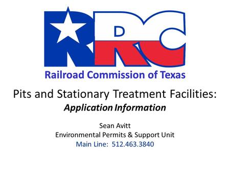 Railroad Commission of Texas Pits and Stationary Treatment Facilities: Application Information Sean Avitt Environmental Permits & Support Unit Main Line: