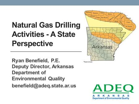 Natural Gas Drilling Activities - A State Perspective Ryan Benefield, P.E. Deputy Director, Arkansas Department of Environmental Quality