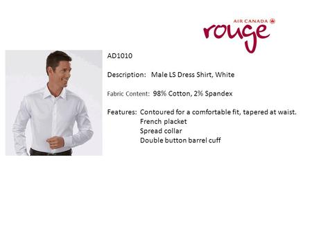 AD1010 Description: Male LS Dress Shirt, White Fabric Content: 98% Cotton, 2% Spandex Features: Contoured for a comfortable fit, tapered at waist. French.
