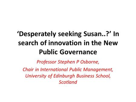 'Desperately seeking Susan..?' In search of innovation in the New Public Governance Professor Stephen P Osborne, Chair in International Public Management,