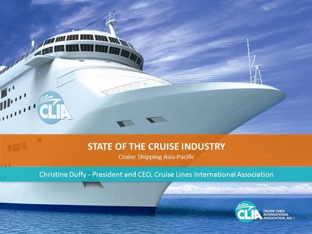 1 STATE OF THE CRUISE INDUSTRY Cruise Shipping Asia-Pacific STATE OF THE CRUISE INDUSTRY Cruise Shipping Asia-Pacific Christine Duffy - President and CEO,