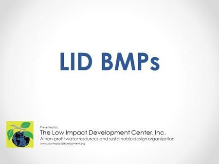 LID BMPs Presented by: The Low Impact Development Center, Inc. A non-profit water resources and sustainable design organization www.lowimpactdevelopment.org.