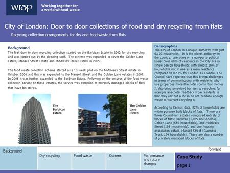 Background Case Study page 1 forward City of London: Door to door collections of food and dry recycling from flats Recycling collection arrangements for.