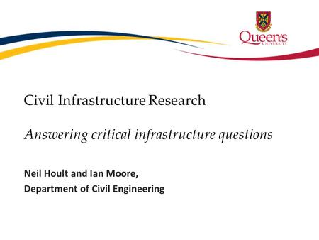 Civil Infrastructure Research Answering critical infrastructure questions Neil Hoult and Ian Moore, Department of Civil Engineering.