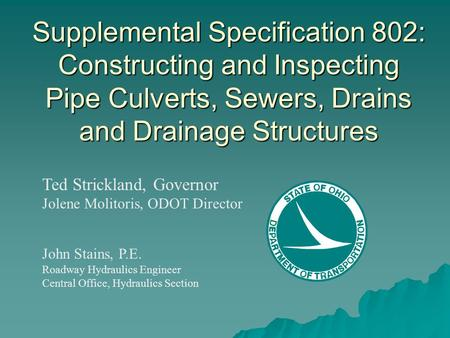 Supplemental Specification 802: Constructing and Inspecting Pipe Culverts, Sewers, Drains and Drainage Structures Ted Strickland, Governor Jolene Molitoris,