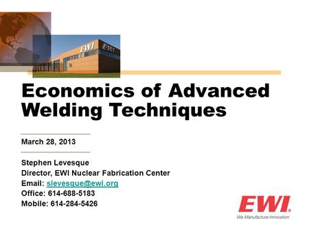 March 28, 2013 Economics of Advanced Welding Techniques Stephen Levesque Director, EWI Nuclear Fabrication Center