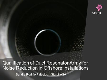 Qualification of Duct Resonator Array for Noise Reduction in Offshore Installations Sandra Rodiño Palacios – Statoil ASA.