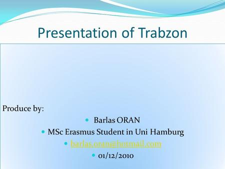 Presentation of Trabzon Produce by: Barlas ORAN MSc Erasmus Student in Uni Hamburg 01/12/2010 Produce by: Barlas ORAN MSc Erasmus.