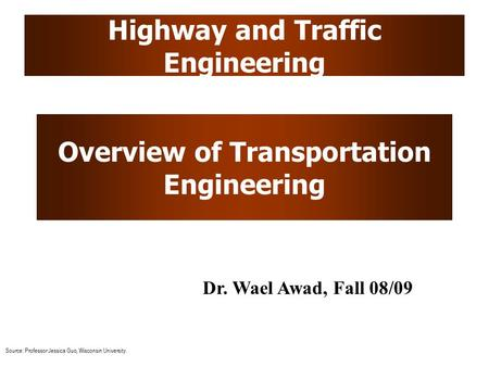 Highway and Traffic Engineering Overview of Transportation Engineering Dr. Wael Awad, Fall 08/09 Source: Professor Jessica Guo, Wisconsin University.