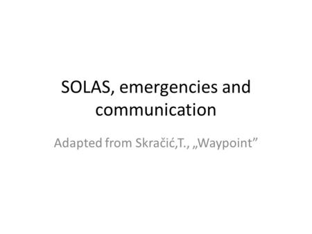 "SOLAS, emergencies and communication Adapted from Skračić,T., ""Waypoint"""